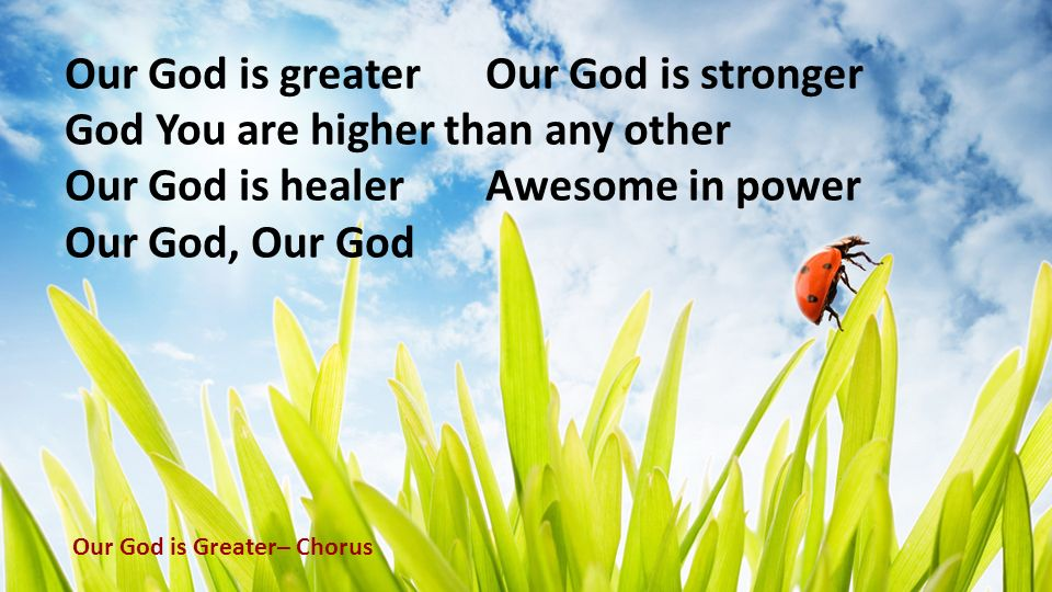 Our God is greaterOur God is stronger God You are higher than any other Our God is healerAwesome in power Our God, Our God Our God is Greater– Chorus