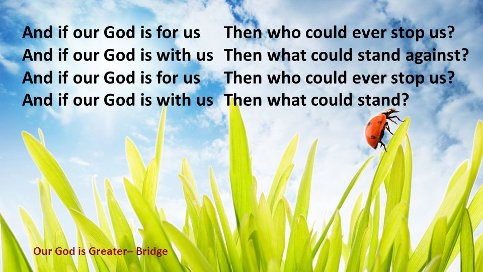 And if our God is for us Then who could ever stop us? And if our God is with us Then what could stand against? And if our God is for us Then who could