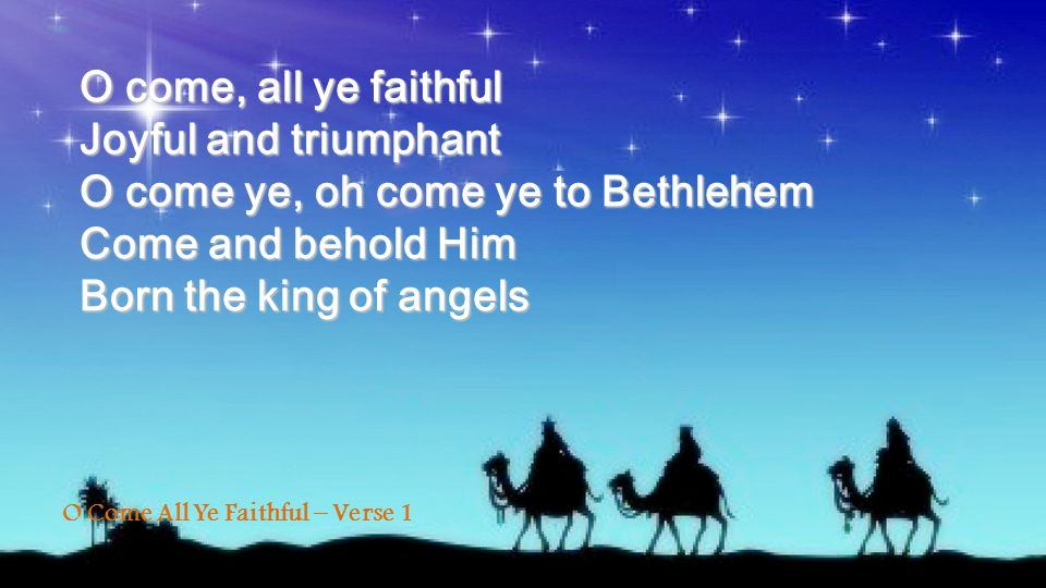 O come, all ye faithful Joyful and triumphant O come ye, oh come ye to Bethlehem Come and behold Him Born the king of angels O Come All Ye Faithful –