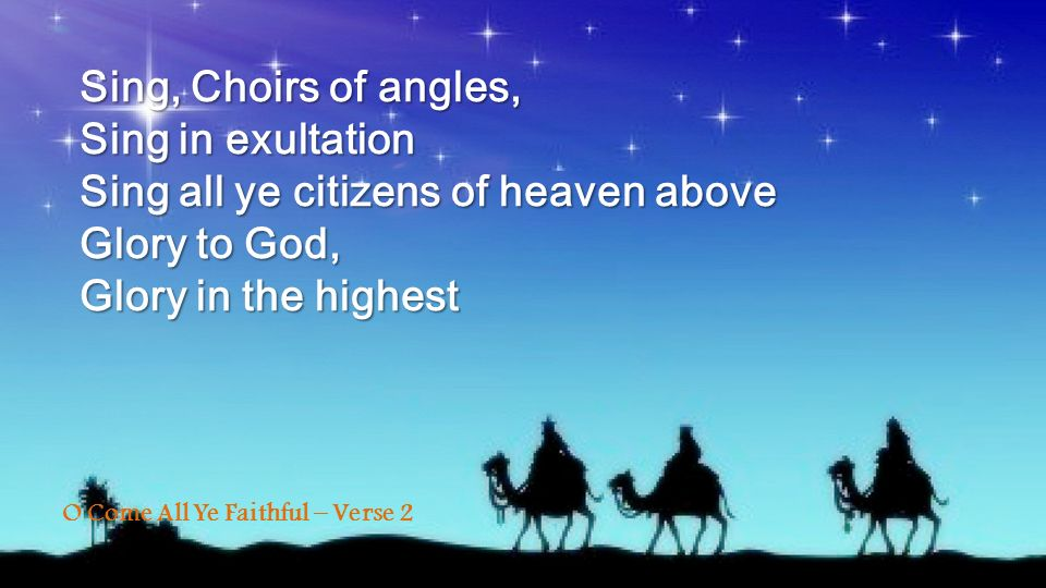 Sing, Choirs of angles, Sing in exultation Sing all ye citizens of heaven above Glory to God, Glory in the highest O Come All Ye Faithful – Verse 2