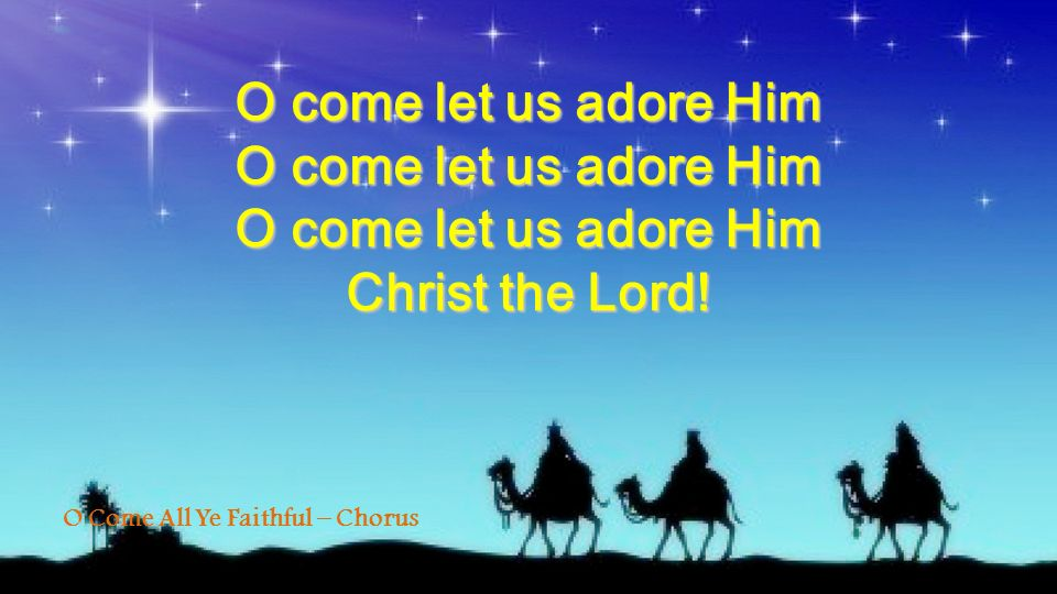 O Come All Ye Faithful – Chorus O come let us adore Him Christ the Lord!