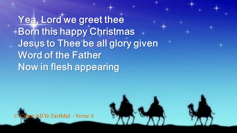 Yea, Lord we greet thee Born this happy Christmas Jesus to Thee be all glory given Word of the Father Now in flesh appearing O Come All Ye Faithful –