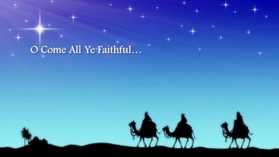 O Come All Ye Faithful…
