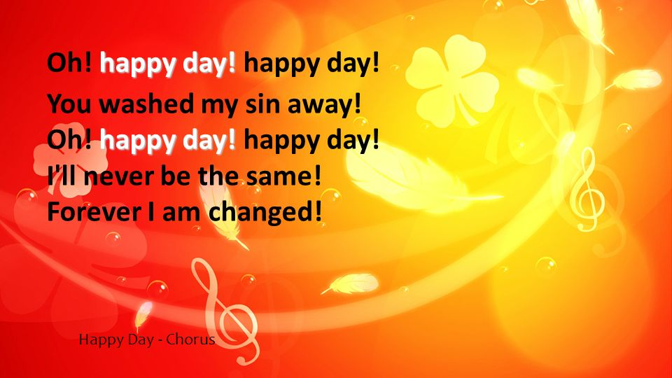 happy day! Oh! happy day! happy day! You washed my sin away! happy day! Oh! happy day! happy day! I'll never be the same! Forever I am changed! Happy