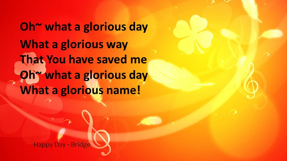 Oh~ what a glorious day What a glorious way That You have saved me Oh~ what a glorious day What a glorious name! Happy Day - Bridge