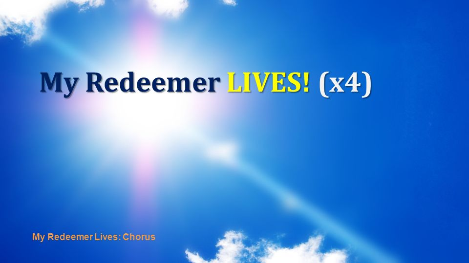 My Redeemer Lives: Chorus My Redeemer LIVES! (x4)