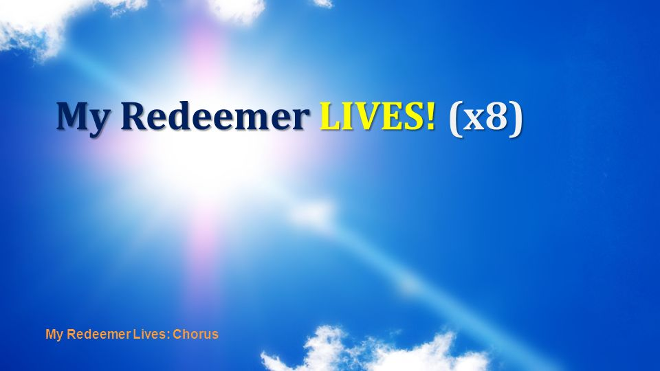 My Redeemer Lives: Chorus My Redeemer LIVES! (x8)
