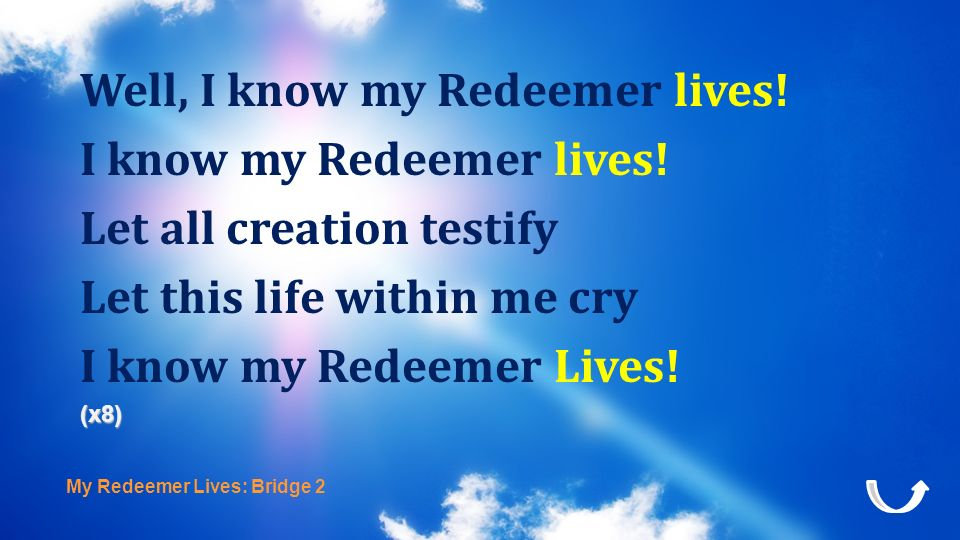 My Redeemer Lives: Bridge 2 Well, I know my Redeemer lives! I know my Redeemer lives! Let all creation testify Let this life within me cry I know my R