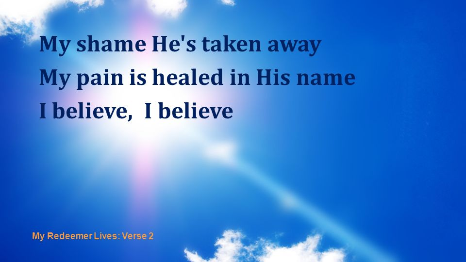 My Redeemer Lives: Verse 2 My shame He's taken away My pain is healed in His name I believe, I believe