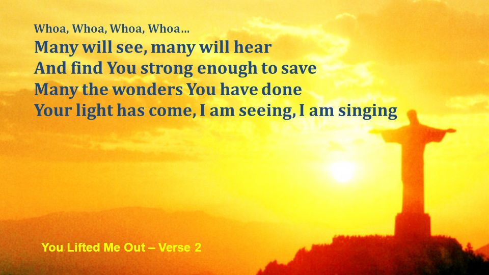 Whoa, Whoa, Whoa, Whoa… Many will see, many will hear And find You strong enough to save Many the wonders You have done Your light has come, I am seeing, I am singing You Lifted Me Out – Verse 2