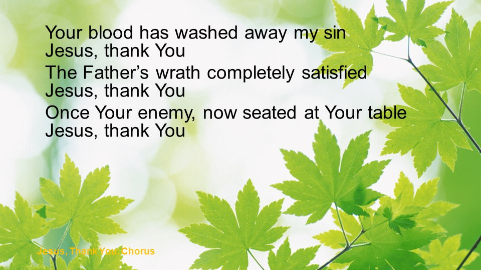 Your blood has washed away my sin Jesus, thank You The Fathers wrath completely satisfied Jesus, thank You Once Your enemy, now seated at Your table J