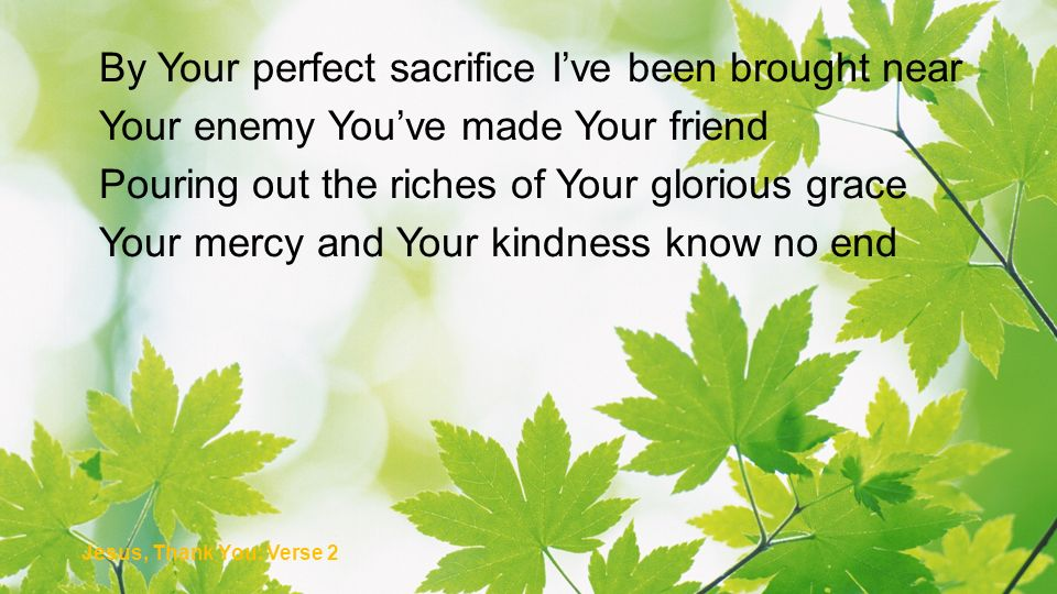 By Your perfect sacrifice Ive been brought near Your enemy Youve made Your friend Pouring out the riches of Your glorious grace Your mercy and Your ki