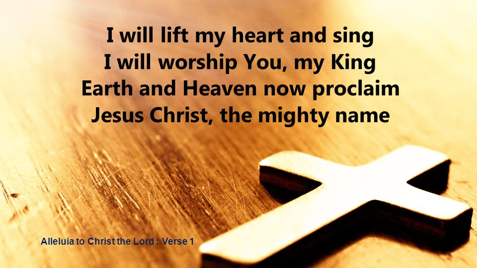 I will lift my heart and sing I will worship You, my King Earth and Heaven now proclaim Jesus Christ, the mighty name Alleluia to Christ the Lord : Ve