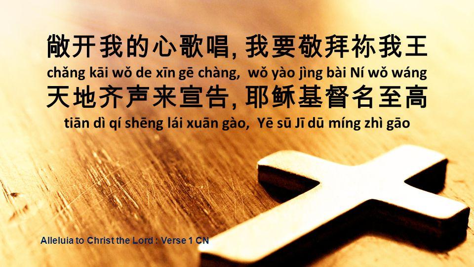 , chǎng kāi wǒ de xīn gē chàng, wǒ yào jìng bài Ní wǒ wáng, tiān dì qí shēng lái xuān gào, Yē sū Jī dū míng zhì gāo Alleluia to Christ the Lord : Vers