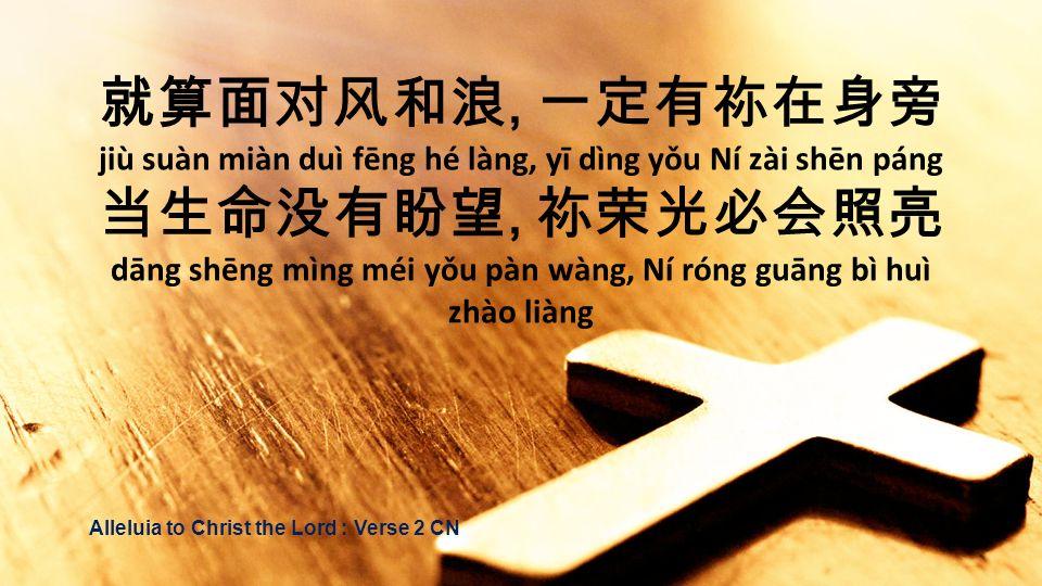 , jiù suàn miàn duì fēng hé làng, yī dìng yǒu Ní zài shēn páng, dāng shēng mìng méi yǒu pàn wàng, Ní róng guāng bì huì zhào liàng Alleluia to Christ t