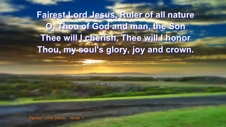 Fairest Lord Jesus, Ruler of all nature O, Thou of God and man, the Son Thee will I cherish, Thee will I honor Thou, my soul's glory, joy and crown. F