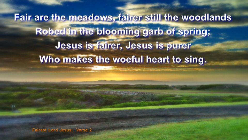 Fair are the meadows, fairer still the woodlands Robed in the blooming garb of spring; Jesus is fairer, Jesus is purer Who makes the woeful heart to s