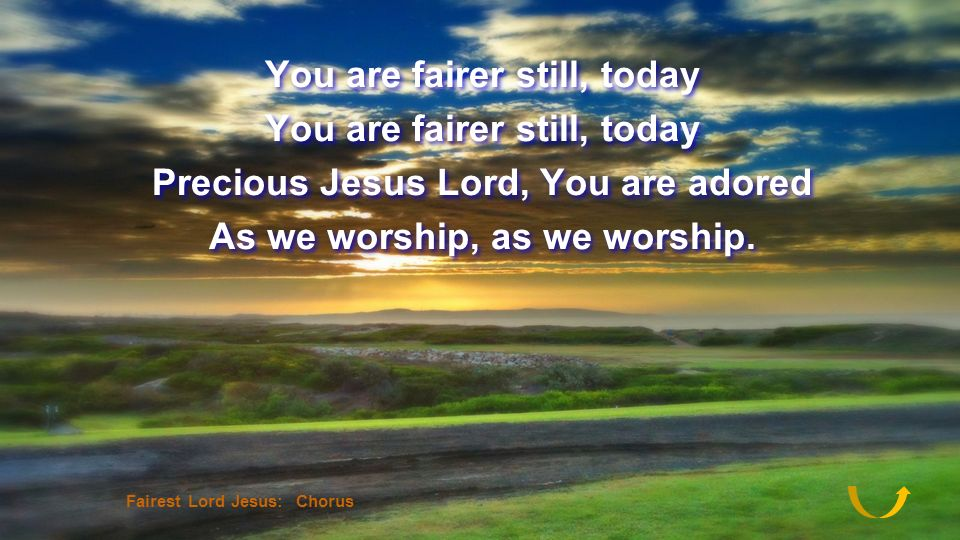 You are fairer still, today Precious Jesus Lord, You are adored As we worship, as we worship. You are fairer still, today Precious Jesus Lord, You are