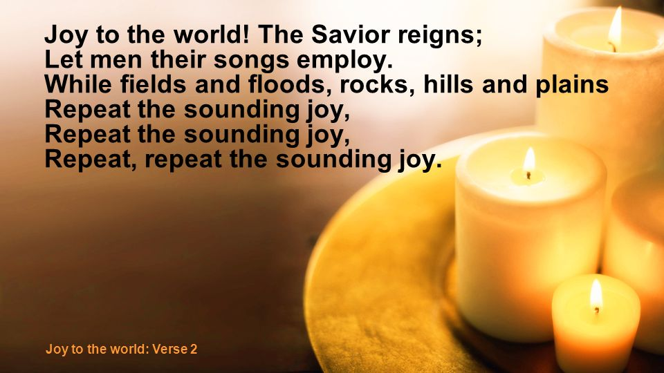 Joy to the world! The Savior reigns; Let men their songs employ. While fields and floods, rocks, hills and plains Repeat the sounding joy, Repeat, rep