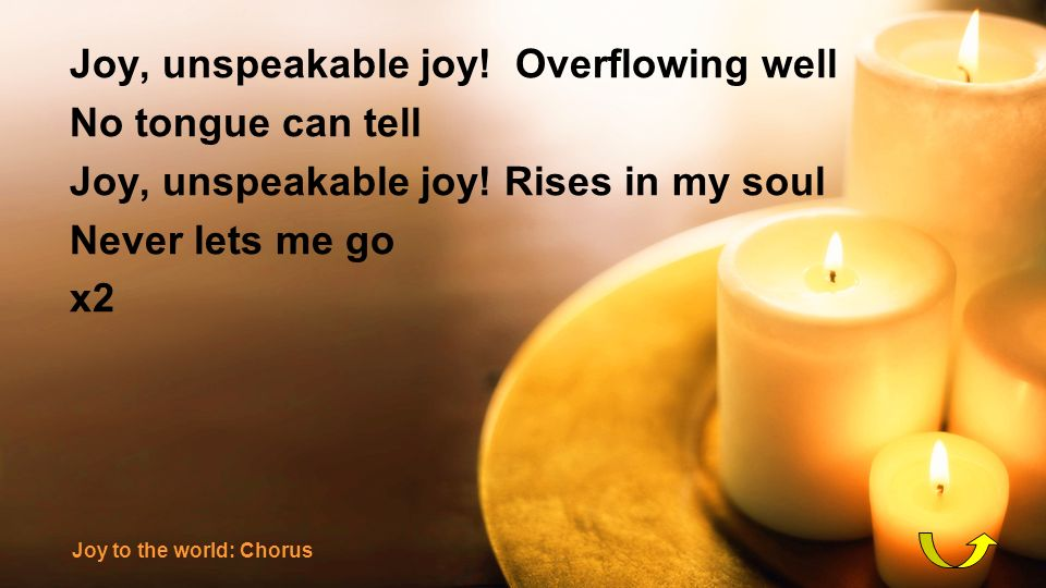 Joy, unspeakable joy! Overflowing well No tongue can tell Joy, unspeakable joy! Rises in my soul Never lets me go x2 Joy to the world: Chorus