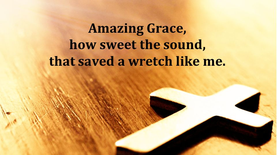 Amazing Grace, how sweet the sound, that saved a wretch like me. Amazing Grace, how sweet the sound, that saved a wretch like me.