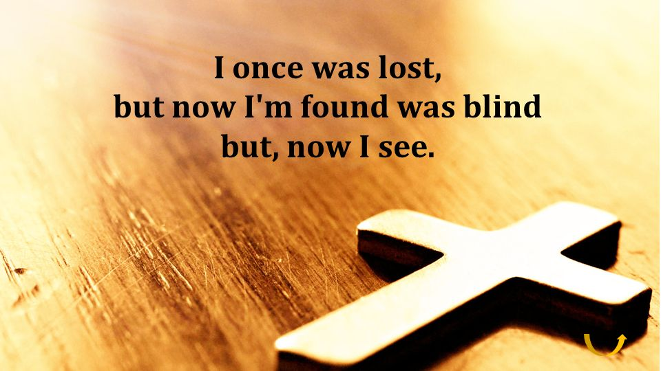 I once was lost, but now I'm found was blind but, now I see. I once was lost, but now I'm found was blind but, now I see.