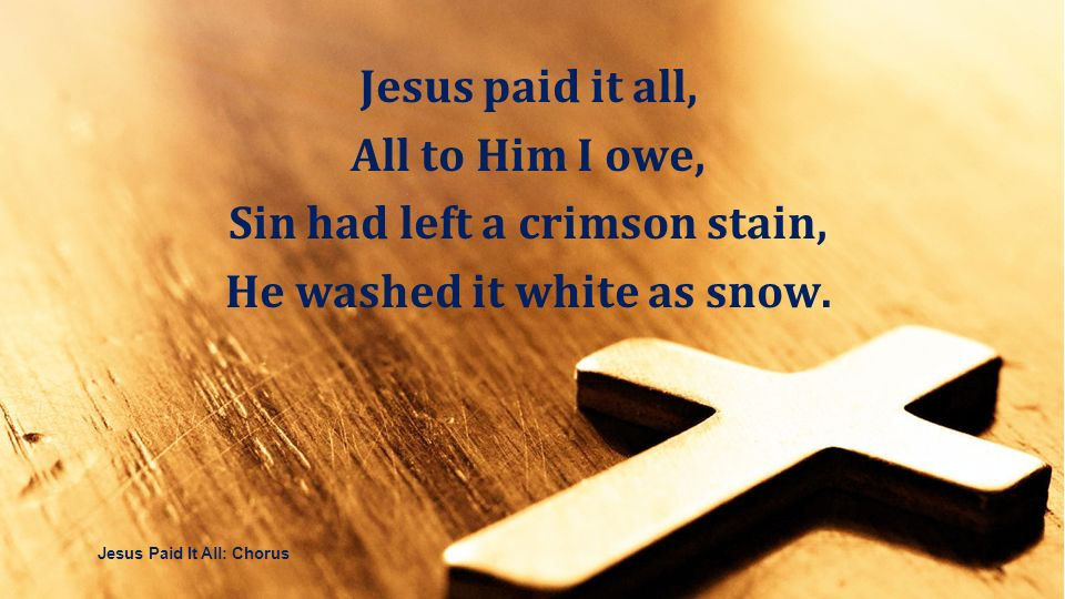 Jesus paid it all, All to Him I owe, Sin had left a crimson stain, He washed it white as snow. Jesus paid it all, All to Him I owe, Sin had left a cri