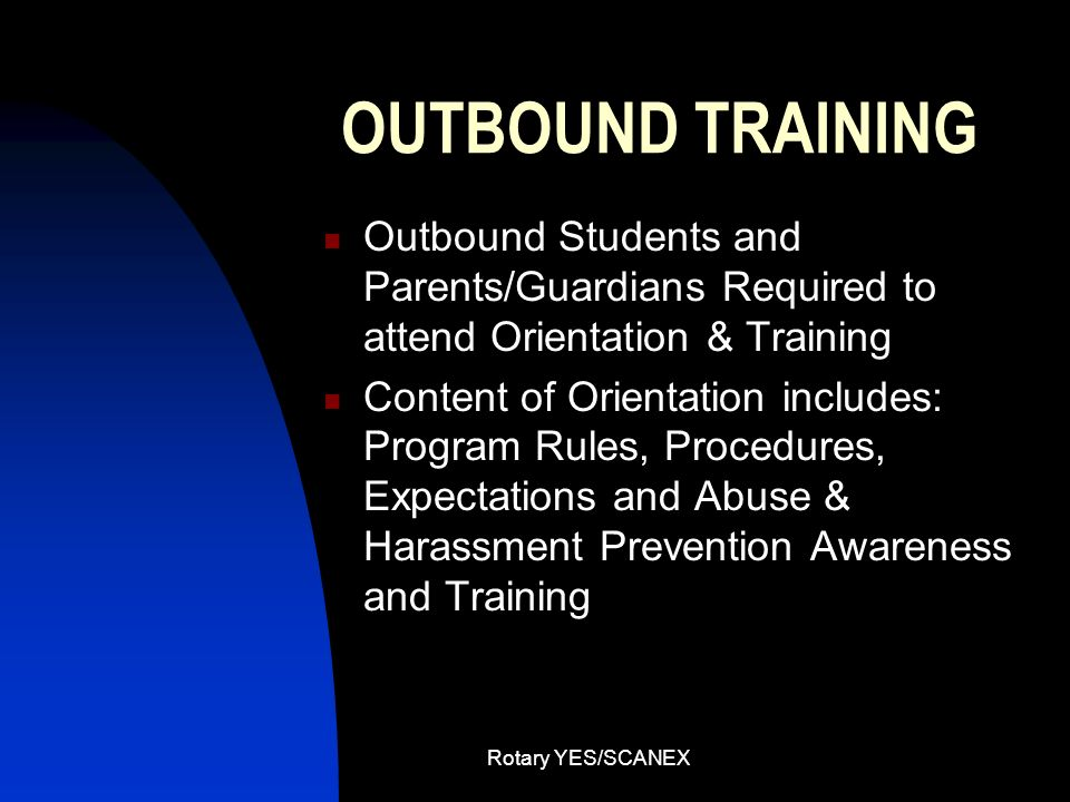 Rotary YES/SCANEX OUTBOUND TRAINING Outbound Students and Parents/Guardians Required to attend Orientation & Training Content of Orientation includes: