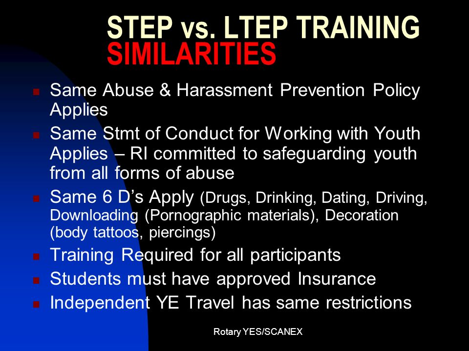 Rotary YES/SCANEX STEP vs. LTEP TRAINING SIMILARITIES Same Abuse & Harassment Prevention Policy Applies Same Stmt of Conduct for Working with Youth Ap