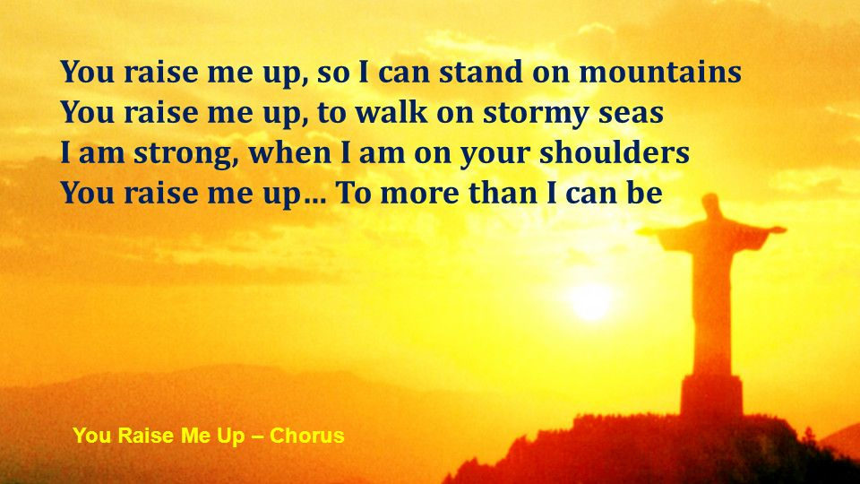 You raise me up, so I can stand on mountains You raise me up, to walk on stormy seas I am strong, when I am on your shoulders You raise me up… To more