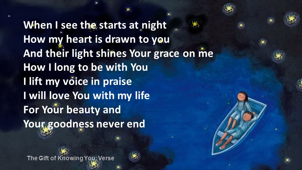 When I see the starts at night How my heart is drawn to you And their light shines Your grace on me How I long to be with You I lift my voice in praise I will love You with my life For Your beauty and Your goodness never end The Gift of Knowing You: Verse