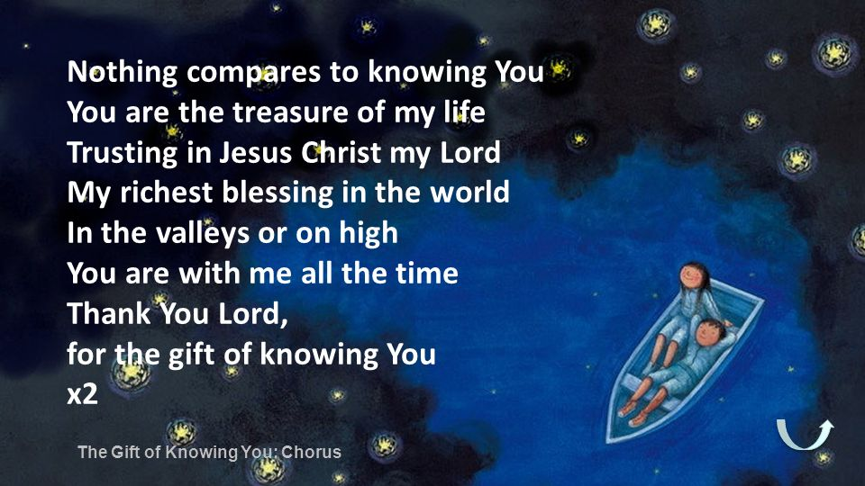 Nothing compares to knowing You You are the treasure of my life Trusting in Jesus Christ my Lord My richest blessing in the world In the valleys or on