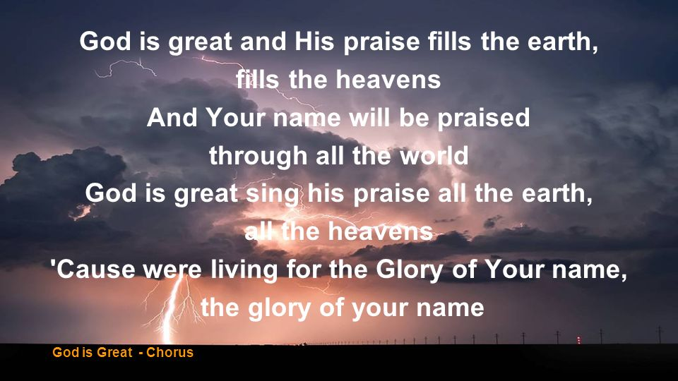 God is great and His praise fills the earth, fills the heavens And Your name will be praised through all the world God is great sing his praise all th