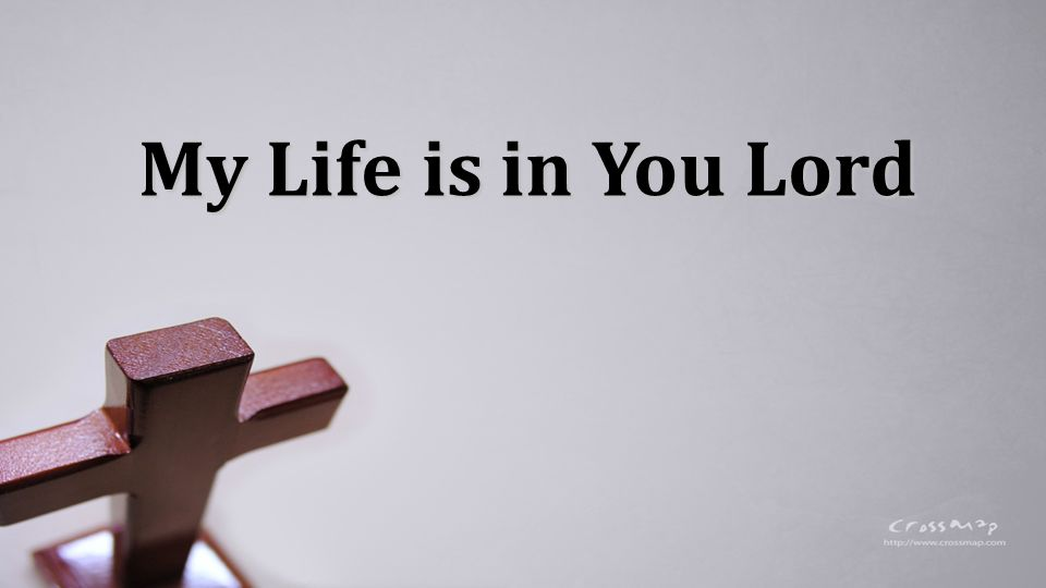 My life is in You, Lord My strength is in You, Lord My hope is in You, Lord In You, it s in You My Life is in You Lord: Verse