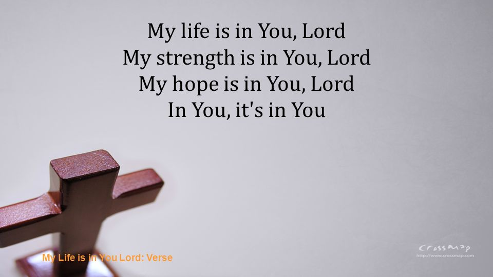 I will praise You with all of my life I will praise You with all of my strength With all of my life, With all of my strength All of my hope is in You My Life is in You Lord: Chorus