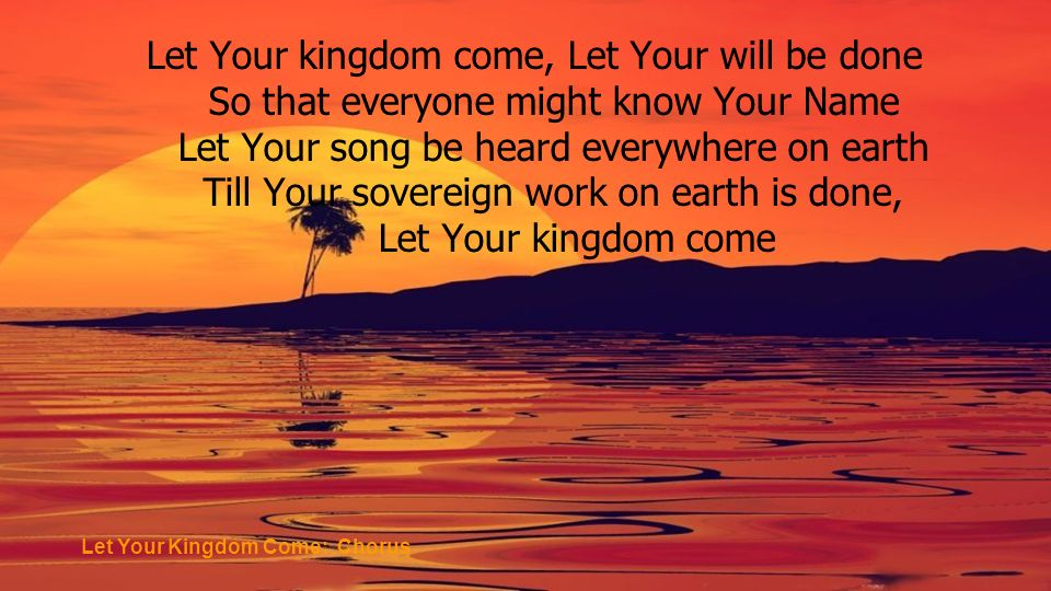 Let Your kingdom come, Let Your will be done So that everyone might know Your Name Let Your song be heard everywhere on earth Till Your sovereign work on earth is done, Let Your kingdom come Let Your Kingdom Come: Chorus