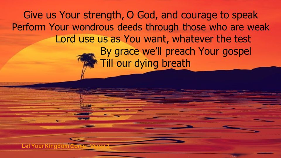Give us Your strength, O God, and courage to speak Perform Your wondrous deeds through those who are weak Lord use us as You want, whatever the test By grace well preach Your gospel Till our dying breath Let Your Kingdom Come: Verse 2