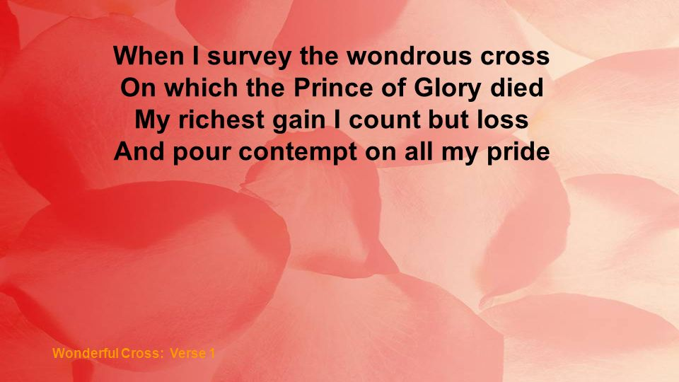 When I survey the wondrous cross On which the Prince of Glory died My richest gain I count but loss And pour contempt on all my pride Wonderful Cross:
