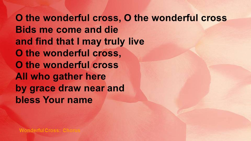 Wonderful Cross: Chorus O the wonderful cross, O the wonderful cross Bids me come and die and find that I may truly live O the wonderful cross, O the wonderful cross All who gather here by grace draw near and bless Your name