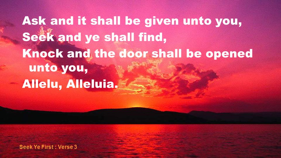Ask and it shall be given unto you, Seek and ye shall find, Knock and the door shall be opened unto you, Allelu, Alleluia. Seek Ye First : Verse 3