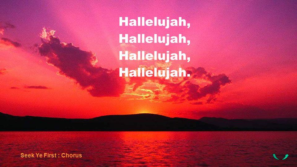 Hallelujah, Hallelujah. Seek Ye First : Chorus