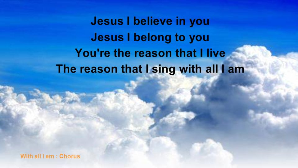 Jesus I believe in you Jesus I belong to you You're the reason that I live The reason that I sing with all I am With all I am : Chorus