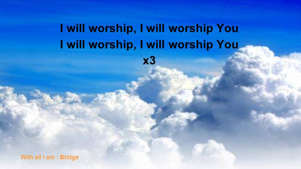 I will worship, I will worship You x3 With all I am : Bridge