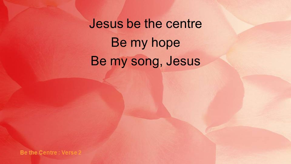 Jesus be the centre Be my hope Be my song, Jesus Be the Centre : Verse 2