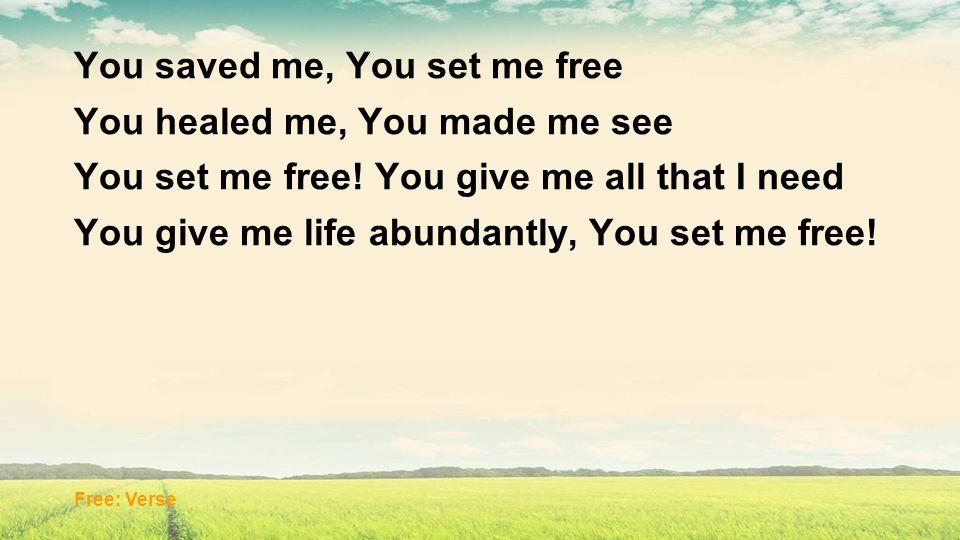 You saved me, You set me free You healed me, You made me see You set me free! You give me all that I need You give me life abundantly, You set me free