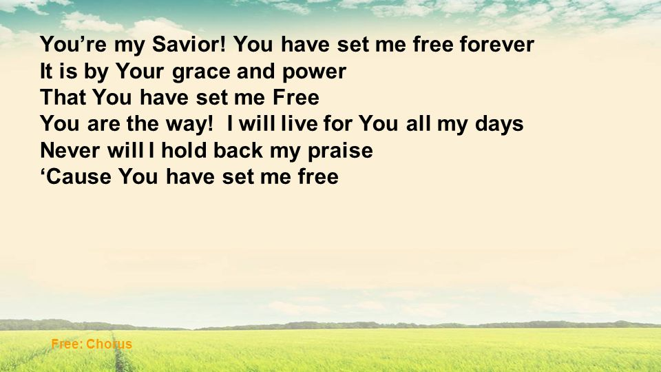 Youre my Savior! You have set me free forever It is by Your grace and power That You have set me Free You are the way! I will live for You all my days