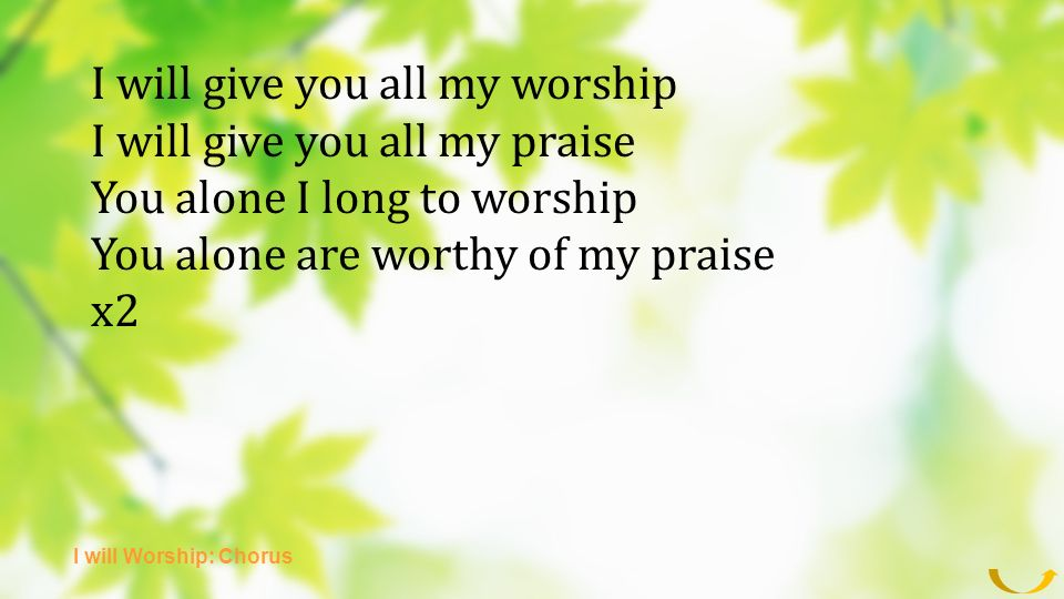 I will give you all my worship I will give you all my praise You alone I long to worship You alone are worthy of my praise x2 I will Worship: Chorus