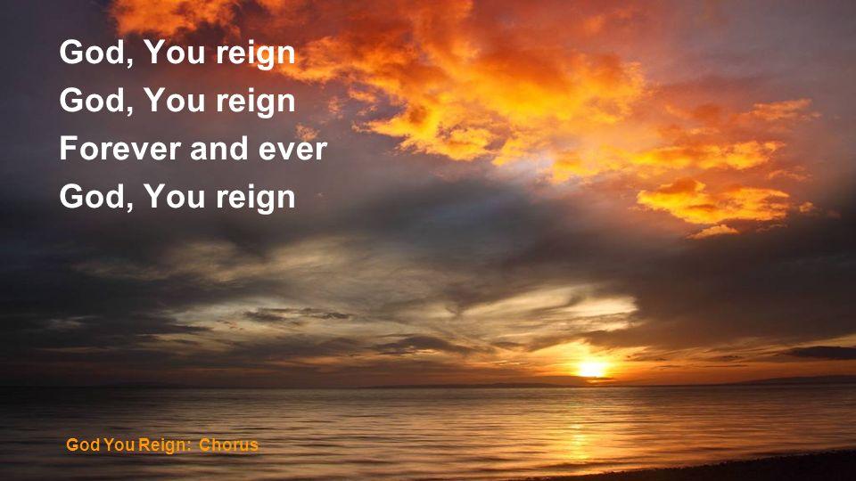 God, You reign Forever and ever God, You reign God You Reign: Chorus