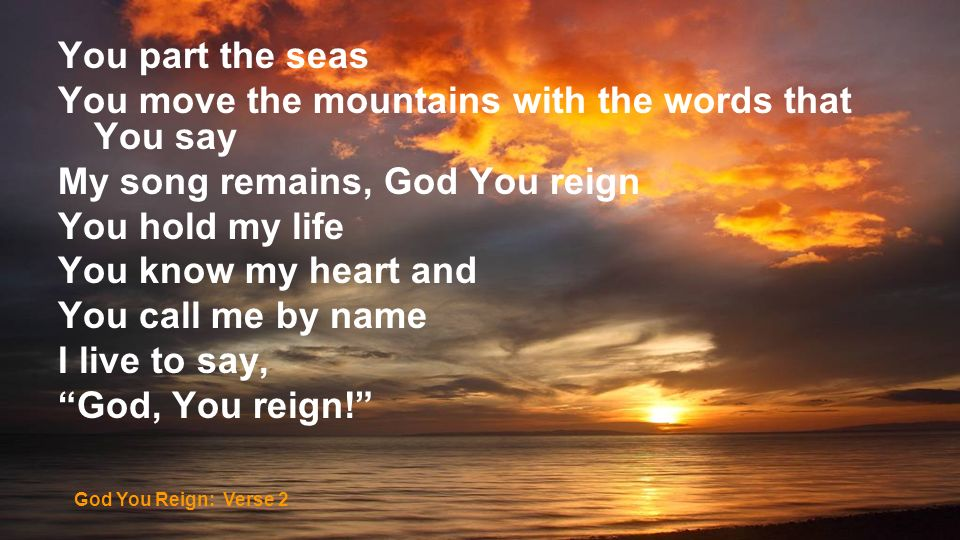 You part the seas You move the mountains with the words that You say My song remains, God You reign You hold my life You know my heart and You call me