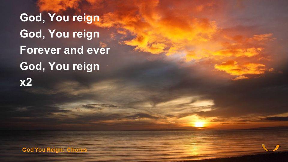 God, You reign Forever and ever God, You reign x2 God You Reign: Chorus